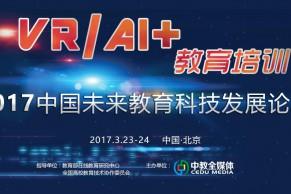来北京,体验VR/AI+教育的别样魅力—2017中国未来教育科技发展论坛3月23-24日将在京召开
